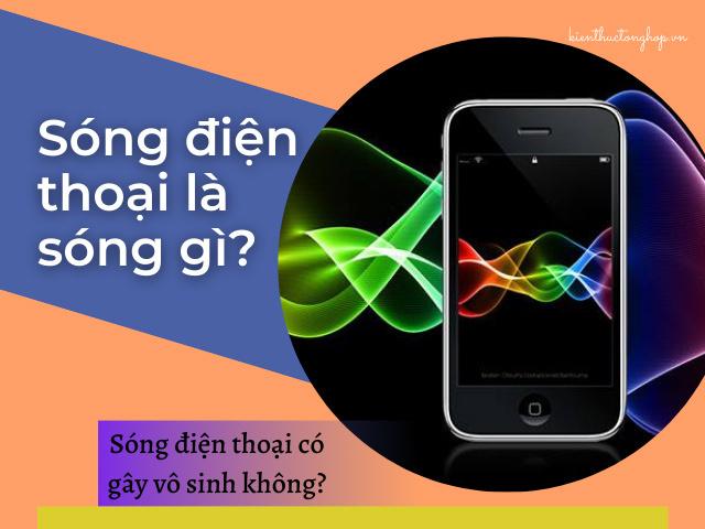 Sóng điện thoại là sóng gì? Sóng điện thoại gây vô sinh không?